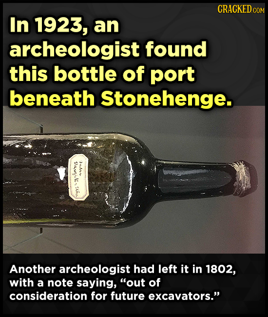 CRACKEDcO COM In 1923, an archeologist found this bottle of port beneath Stonehenge. SInutilal nur Another archeologist had left it in 1802, with a no
