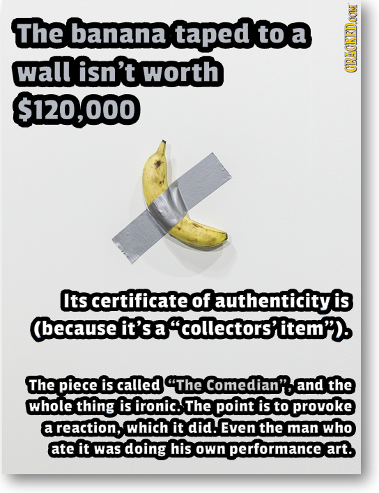The banana taped to wall isn't worth CRAGKEDAON $120,000 Its certificate of authenticity is (Because it's a acollectors'item'). The piece is called T