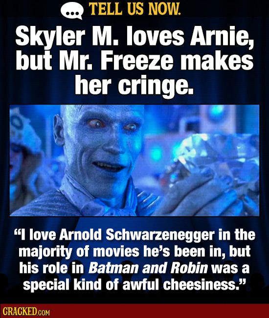 TELL US NOW. Skyler M. loves Arnie, but Mr. Freeze makes her cringe. I love Arnold Schwarzeneggeri in the majority of movies he's been in, but his ro
