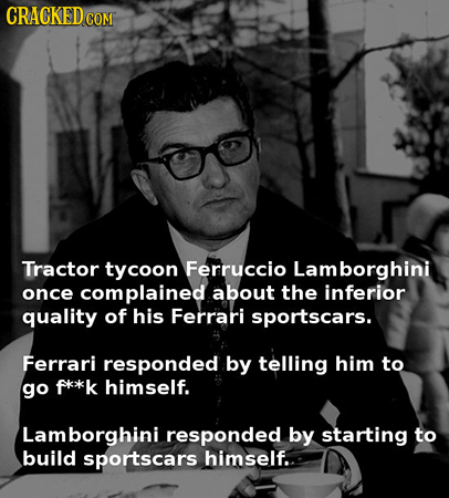 CRACKEDCON COM Tractor tycoon Ferruccio Lamborghini once complained about the inferior quality of his Ferrari sportscars. Ferrari responded by telling