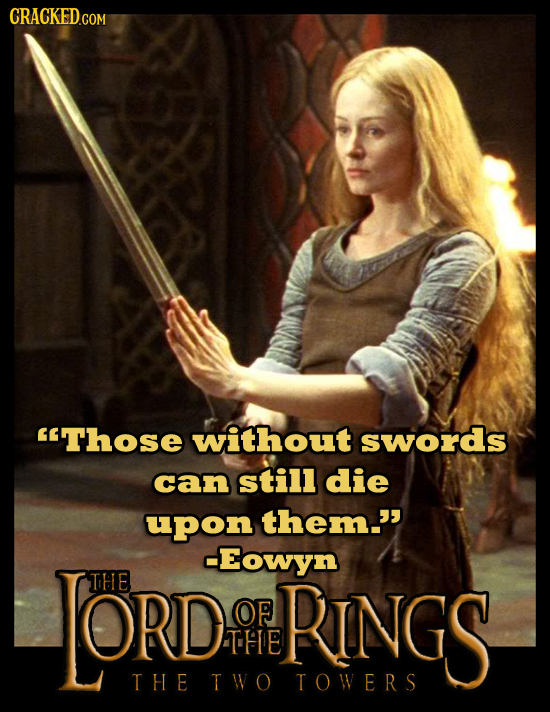 CRACKED.COM Those without swords can still die upon them. LORD -Eowyn THE OF RINGS THE THE TWO TOWERS