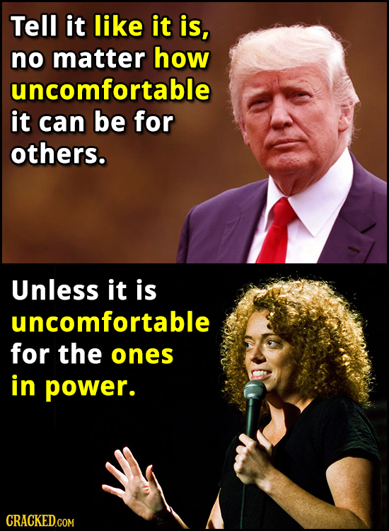 Tell it like it is, no matter how uncomfortable it can be for others. Unless it is uncomfortable for the ones in power. CRACKED.COM