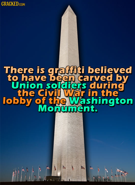 CRACKED.COM There is graffiti believed to have been carved by Union soldiers during the Civil War in the lobby of the Washington Monument.