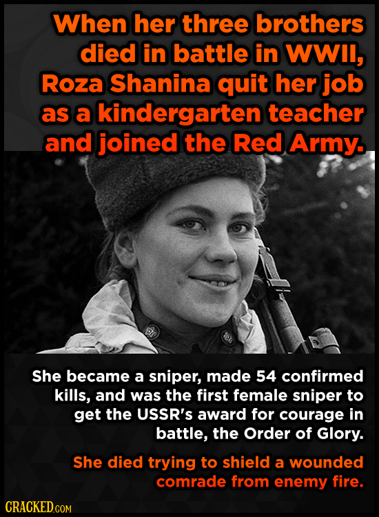 When her three brothers died in battle in WWIl, Roza Shanina quit her job as a kindergarten teacher and joined the Red Army. She became a sniper, made