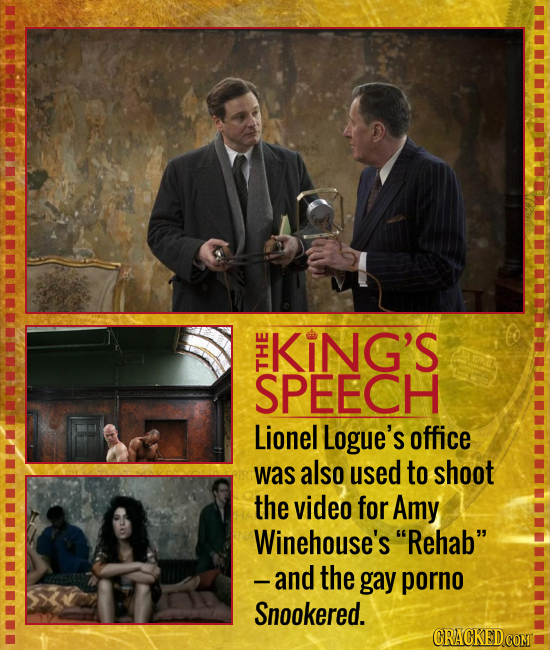 KiNG'S SPEECH THE Lionel Logue's office was also used to shoot the video for Amy Winehouse's Rehab and the gay porno Snookered. CRACKED COMT