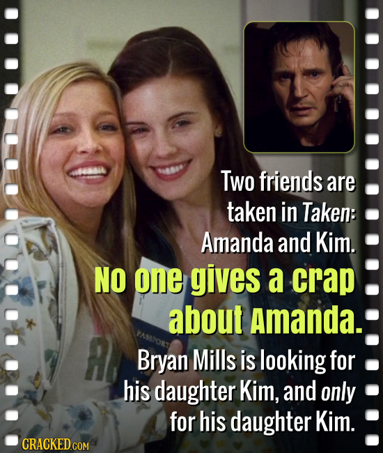 Two friends are taken in Taken: Amanda and Kim. NO one gives a crap about Amanda. Bryan Mills is looking for his daughter Kim, and only for his daught