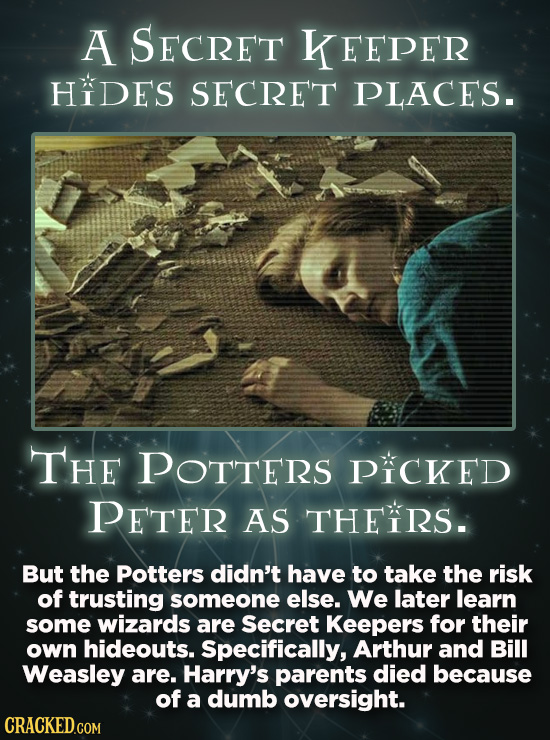A SECRET KEEPER HIDES SECRET PLACES. THE POTTERS PICKED PETER AS THEIRS. But the Potters didn't have to take the risk of trusting someone else. We lat