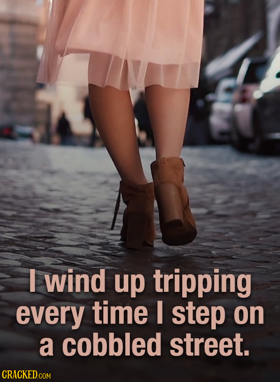 wind up tripping every time I step on a cobbled street. CRACKED.COM