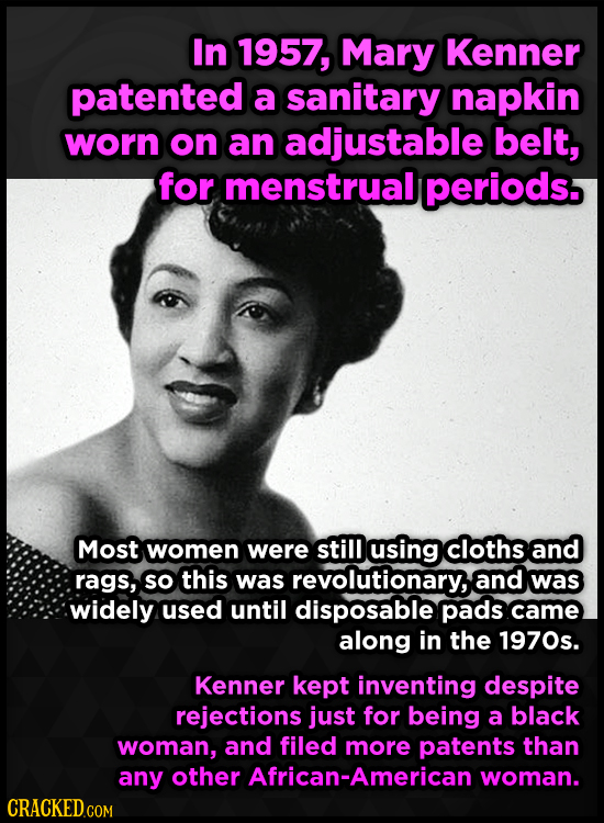 In 1957, Mary Kenner patented a sanitary napkin worn on an adjustable belt, for menstrual periods. Most women were still using cloths and rags, so thi