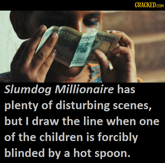CRACKEDCO 07 Slumdog Millionaire has plenty of disturbing scenes, but I draw the line when one of the children is forcibly blinded by a hot spoon.