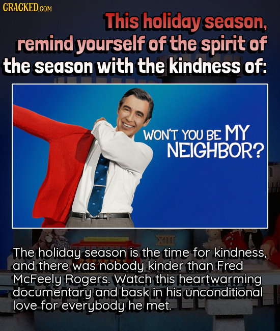 CRACKEDcO COM This holiday season, remind yourself of the spirit of the season with the kindness of: WON'T YOU BE MY NEIGHBOR? The holiday season is t
