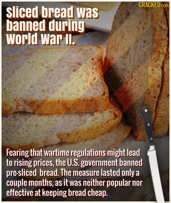 Slice bread was banned during World War II. - Fearing that wartime regulations might lead to rising prices, the U.S. government banned pre-sliced brea