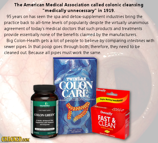The American Medical Association called colonic cleansing medically unnecessary in 1919. 95 years on has seen the spa and detox-supplementi industri
