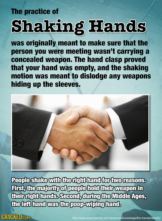The practice of Shaking Hands was originally meant to Make sure that the person you were meeting wasn't carrying a concealed weapon. The hand clasp pr