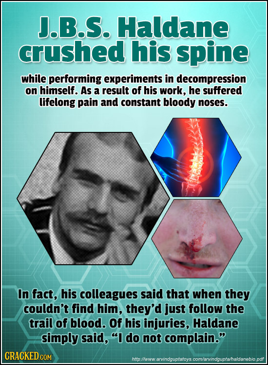 J.B.S. Haldane crushed his spine while performing experiments in decompression on himself. As a result of his work, he suffered lifelong pain and cons