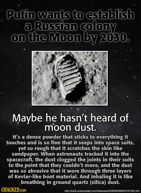Putin wants to establish a Russian colony on the Moon by 2030. Maybe he hasn't heard of moon dust. It's a dense powder that sticks to everything it to