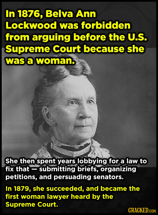 In 1876, Belva Ann Lockwood was forbidden from arguing before the U.S. Supreme Court because she was a woman. She then spent years lobbying) for a law