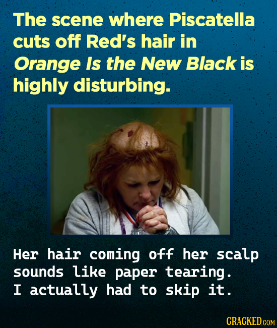 The scene where Piscatella cuts off Red's hair in Orange Is the New Black is highly disturbing. Her hair coming off her scalp sounds like paper tearin