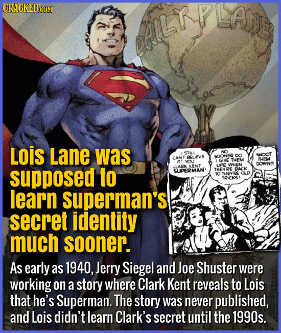 Lois Lane was supposed to learn Superman's secret identity much sooner. - As early as 1940, Jerry Siegel and Joe Shuster were working on a story where