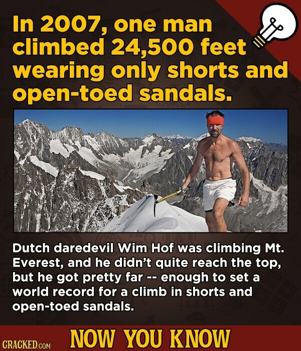 In 2007, one man climbed 24, 500 feet wearing only shorts and open-toed sandals. Dutch daredevil Wim Hof was climbing Mt. Everest, and he didn't quite