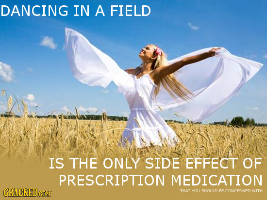 DANCING IN A FIELD IS THE ONLY SIDE EFFECT OF PRESCRIPTION MEDICATION CRACKEDCOMT THAT YOU SHOULD BE CONCERNED WITH