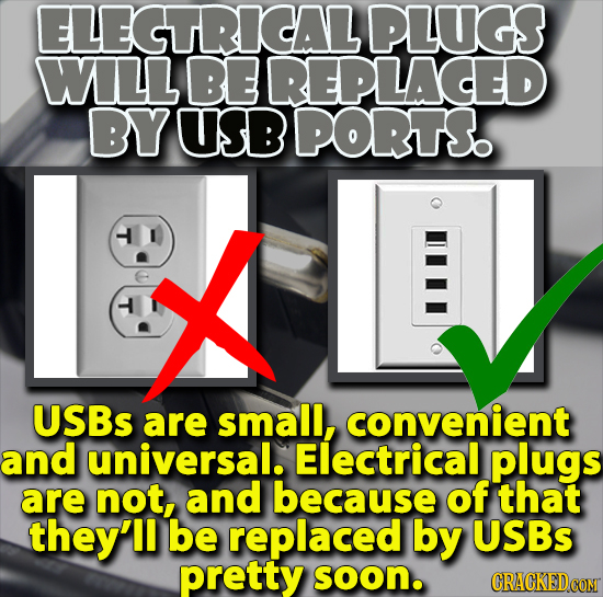 ELEGTRICALPLUGS WLL BE REPLACED BY USB PORTS T X T USBs are small, convenient and universal. Electrical plugs are not, and because of that they'll be