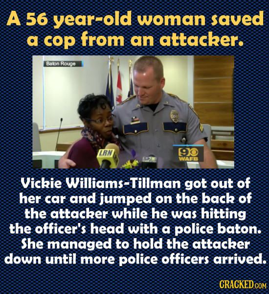 A 56 year-old woman saved a cop from an attacker. Baton Rouge LRN 90 WAFB Vickie Williams-Tillman got out of her car and jumped on the back of the att