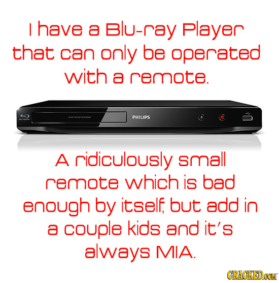 I have a Blu-ray Player that can only be operated with a remote. PHILIPS A ridiculously small remote which is bad enough by itself but add in a couple