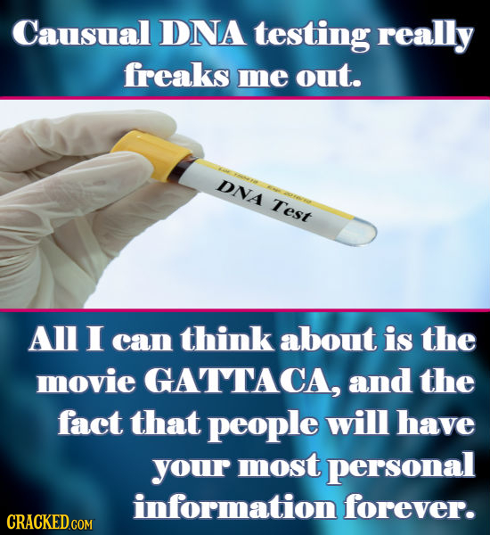Causual DNA testing really freaks me out. DNA Test AL I can think about is the movie GATTACA, and the fact that people will have your most personal in
