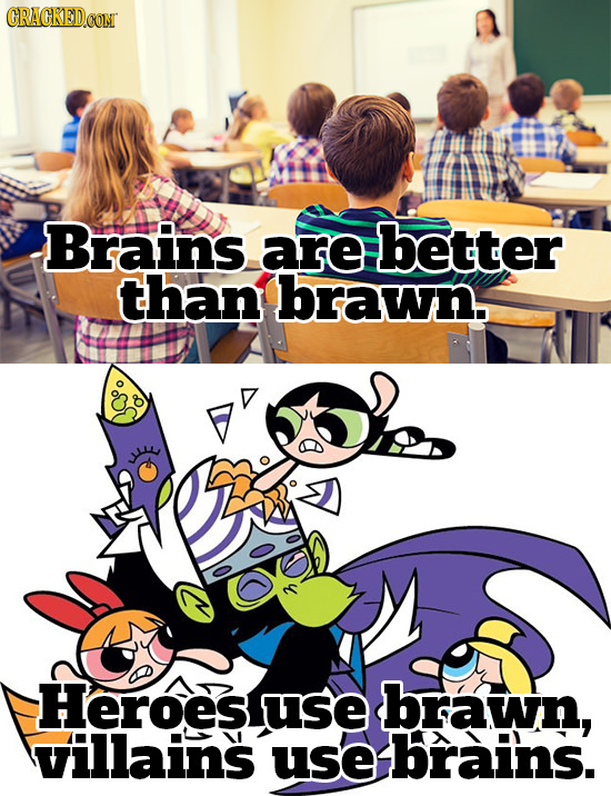 ORACKEDOO Brains are better than brawn. Heroes use brawn, villains use ebrains.