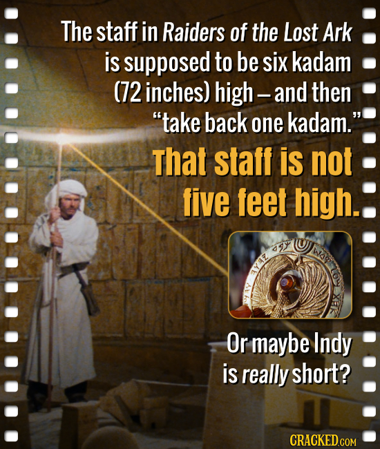 The staff in Raiders of the Lost Ark is supposed to be six kadam (72 inches) high- -and then take back one kadam. That staff is not five feet high.