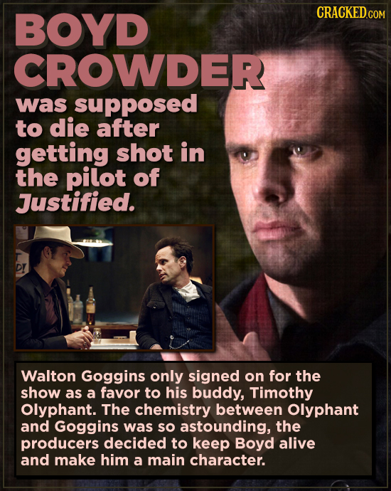 BOYD CROWDER was supposed to die after getting shot in the pilot of Justified. D! Walton Goggins only signed on for the show as a favor to his buddy,