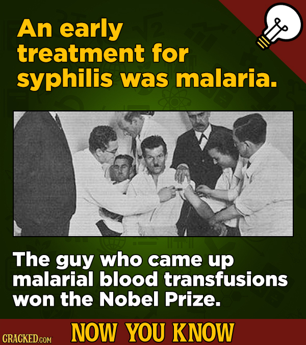 An early treatment for syphilis was malaria. The guy who came up malarial blood transfusions won the Nobel Prize. NOW YOU KNOW CRACKED COM