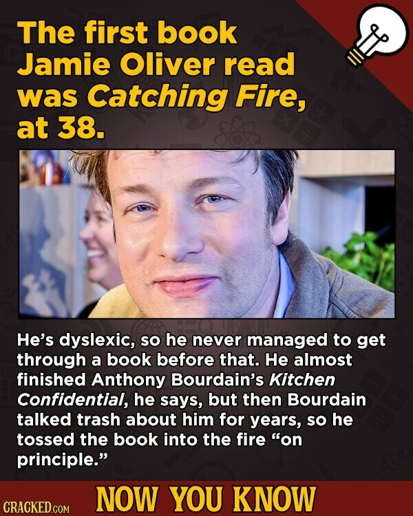 The first book Jamie Oliver read was Catching Fire, at 38. He's dyslexic, So he never managed to get through a book before that. He almost finished An