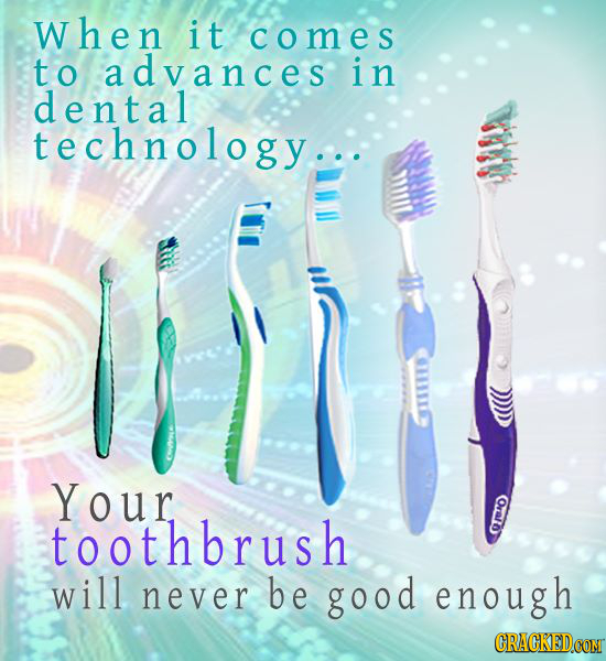 when it comes to advances in dental technology.. Your toothbrush E will never be good enough CRACKEDCOMT