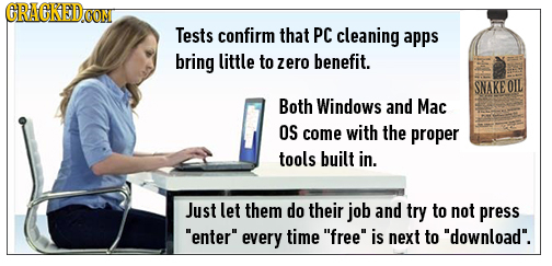 CRACREDOON Tests confirm that PC cleaning apps bring little to zero benefit. SNAKE OIL Both Windows and Mac OS come with the proper tools built in. Ju