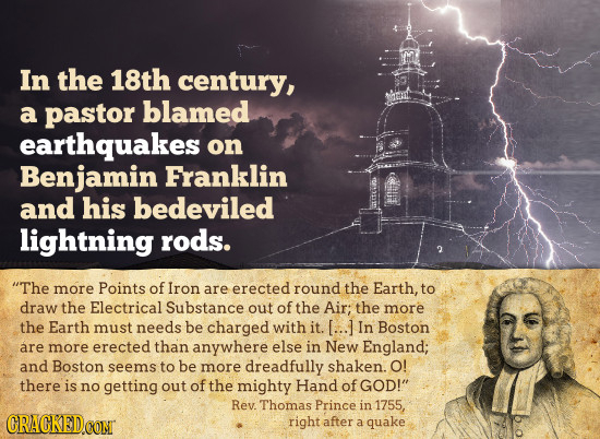 In the 18th century, a pastor blamed earthquakes on Benjamin Franklin and his bedeviled lightning rods. The more Points of Iron are erected round the