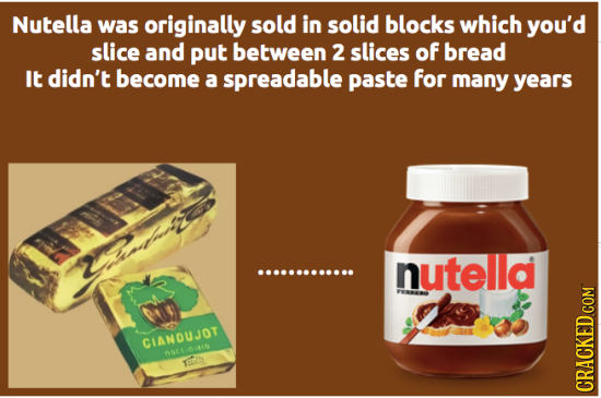 Nutella was originally sold in solid blocks which you'd slice and put between 2 slices of bread It didn't become a spreadable paste for many years hst