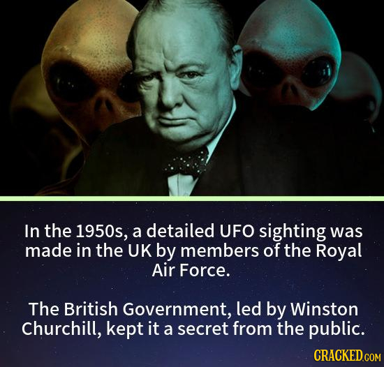 In the 1950s, a detailed UFO sighting was made in the UK by members of the Royal Air Force. The British Government, led by Winston Churchill, kept it