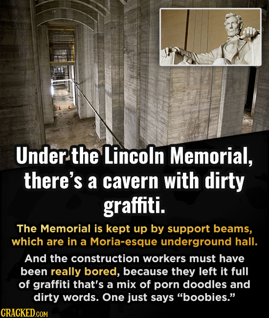 Under. the Lincoln Memorial, there's a cavern with dirty graffiti. The Memorial is kept up by support beams, which are in a Moria-esque underground ha