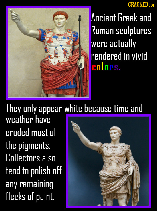 CRACKED.CON Ancient Greek and Roman sculptures were actually rendered in vivid colors. They only appear white because time and weather have eroded mos