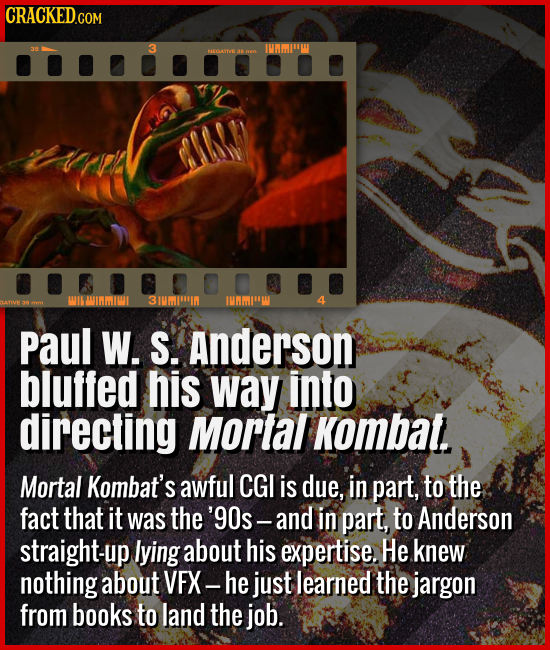 Paul W. S. Anderson bluffed his way into directing Mortal Kombat. - Mortal Kombat's awful CGI is due, in part, to the fact that it was the '90s -- and