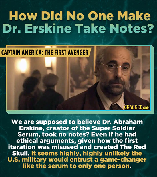 How Did No One Make Dr. Erskine Take Notes? CAPTAIN AMERICA: THE FIRST AVENGER We are supposed to believe Dr. Abraham Erskine, creator of the Super So