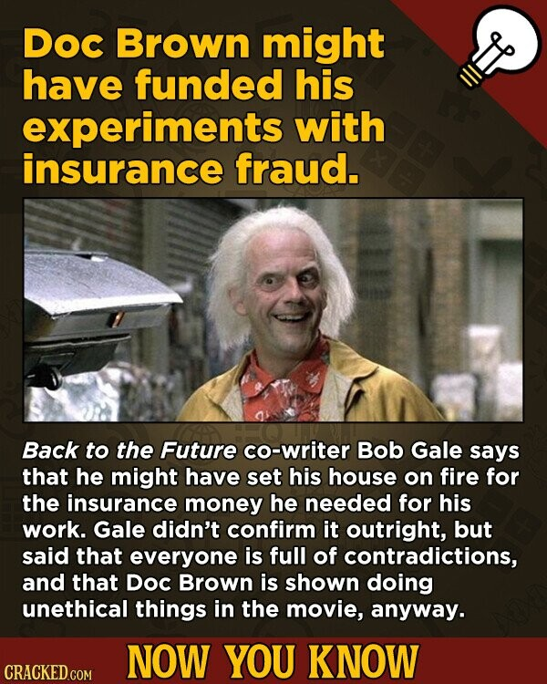 Doc Brown might have funded his experiments with insurance fraud. Back to the Future co-writer Bob Gale says that he might have set his house on fire