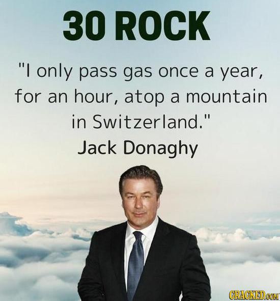 30 ROCK I only pass gas once a year, for an hour, atop a mountain in Switzerland. Jack Donaghy CRACKEDCON