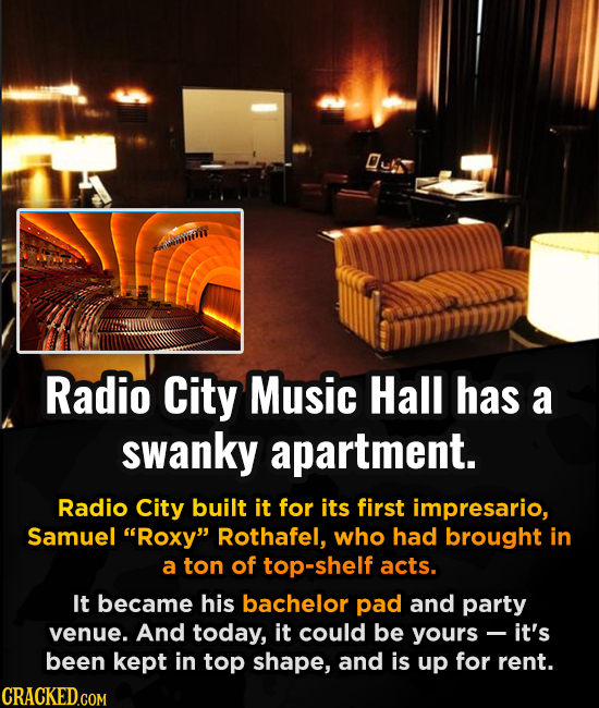 mitih Radio City Music Hall has a swaNKY apartment. Radio City built it for its first impresario, Samuel Roxy Rothafel, who had brought in a ton of