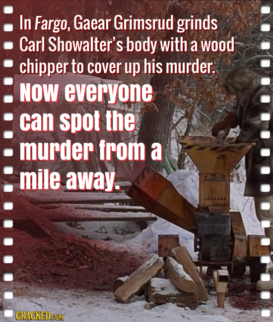 In Fargo, Gaear Grimsrud grinds Carl Showalter's body with a wood chipper to cover up his murder. NOW everyone can spot the murder from a mile away.