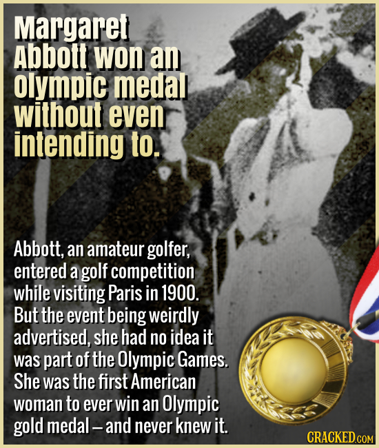 Margaret Abbott won an Olympic medal without even intending to. - Abbott, an amateur golfer, entered a golf competition while visiting Paris in 1900.