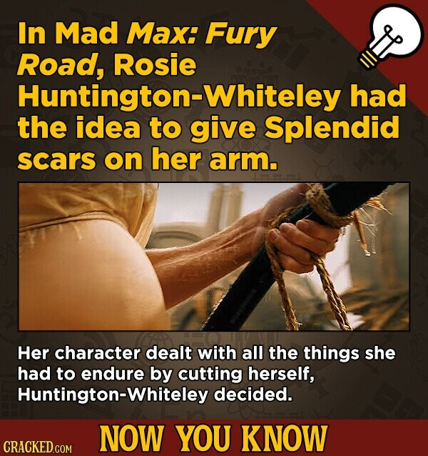 In Mad Max: Fury Road, Rosie Huntington-Whiteley had the idea to give Splendid scars on her arm. Her character dealt with all the things she had to en