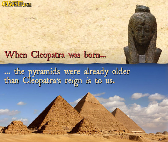 CRACKED CON When Cleopatra was born... the pyramids were already older than Cleopatra's reign is to us.